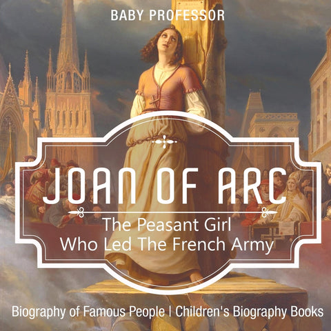 Joan of Arc : The Peasant Girl Who Led The French Army - Biography of Famous People | Childrens Biography Books