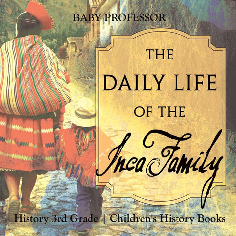 The Daily Life of the Inca Family - History 3rd Grade | Childrens History Books