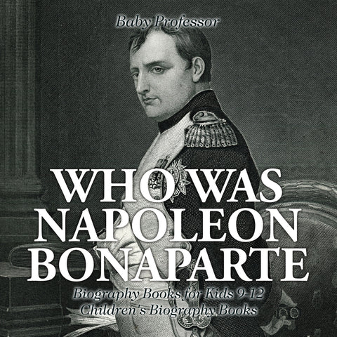 Who Was Napoleon Bonaparte - Biography Books for Kids 9-12 | Childrens Biography Books