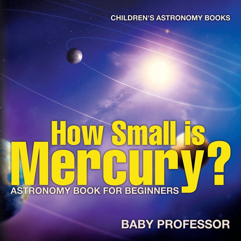 How Small is Mercury Astronomy Book for Beginners | Childrens Astronomy Books