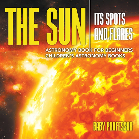 The Sun: Its Spots and Flares - Astronomy Book for Beginners | Childrens Astronomy Books
