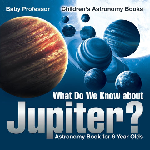 What Do We Know about Jupiter Astronomy Book for 6 Year Old | Childrens Astronomy Books