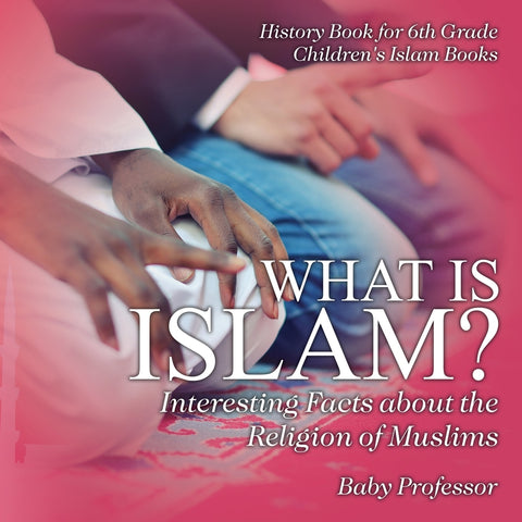 What is Islam Interesting Facts about the Religion of Muslims - History Book for 6th Grade | Childrens Islam Books