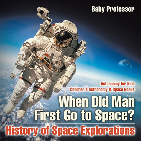 When Did Man First Go to Space History of Space Explorations - Astronomy for Kids | Childrens Astronomy & Space Books