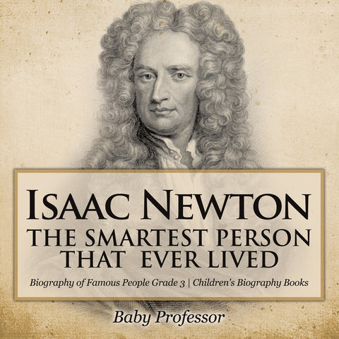 Isaac Newton: The Smartest Person That Ever Lived - Biography of Famous People Grade 3 | Childrens Biography Books