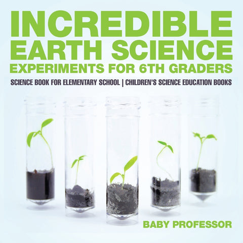 Incredible Earth Science Experiments for 6th Graders - Science Book for Elementary School | Childrens Science Education books