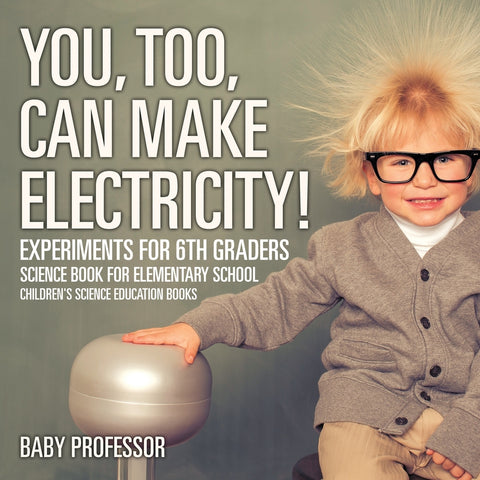 You Too Can Make Electricity! Experiments for 6th Graders - Science Book for Elementary School | Childrens Science Education books