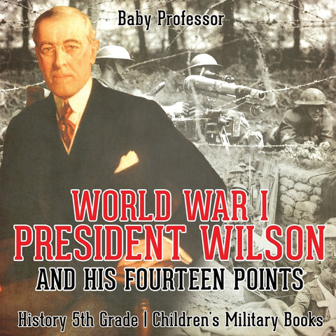 World War I President Wilson and His Fourteen Points - History 5th Grade | Childrens Military Books