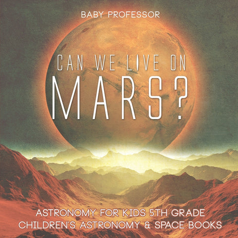 Can We Live on Mars Astronomy for Kids 5th Grade | Childrens Astronomy & Space Books