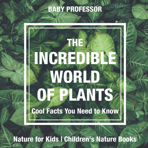 The Incredible World of Plants - Cool Facts You Need to Know - Nature for Kids | Childrens Nature Books