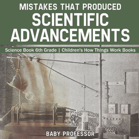 Mistakes that Produced Scientific Advancements - Science Book 6th Grade | Childrens How Things Work Books