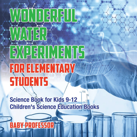 Wonderful Water Experiments for Elementary Students - Science Book for Kids 9-12 | Childrens Science Education Books