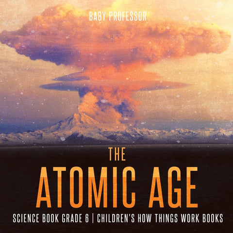 The Atomic Age - Science Book Grade 6 | Childrens How Things Work Books