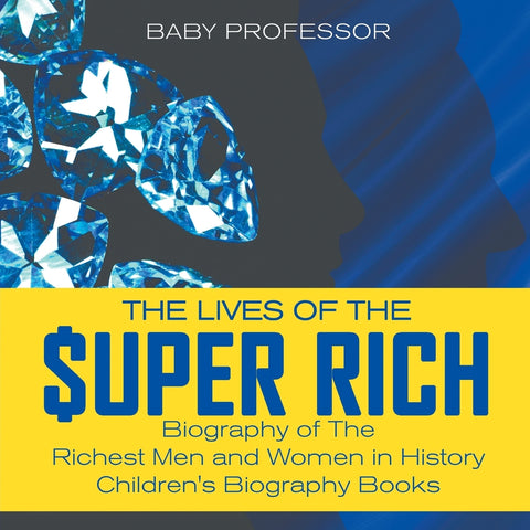 The Lives of the Super Rich: Biography of The Richest Men and Women in History - Childrens Biography Books