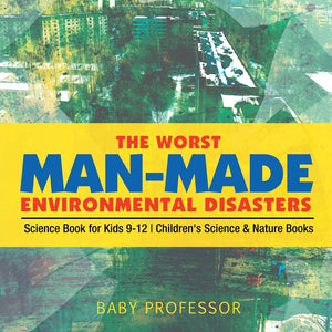 The Worst Man-Made Environmental Disasters - Science Book for Kids 9-12 | Childrens Science & Nature Books