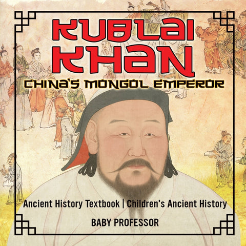 Kublai Khan: Chinas Mongol Emperor - Ancient History Textbook | Childrens Ancient History