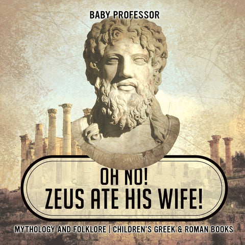 Oh No! Zeus Ate His Wife! Mythology and Folklore | Childrens Greek & Roman Books