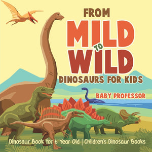 From Mild to Wild Dinosaurs for Kids - Dinosaur Book for 6-Year-Old | Childrens Dinosaur Books