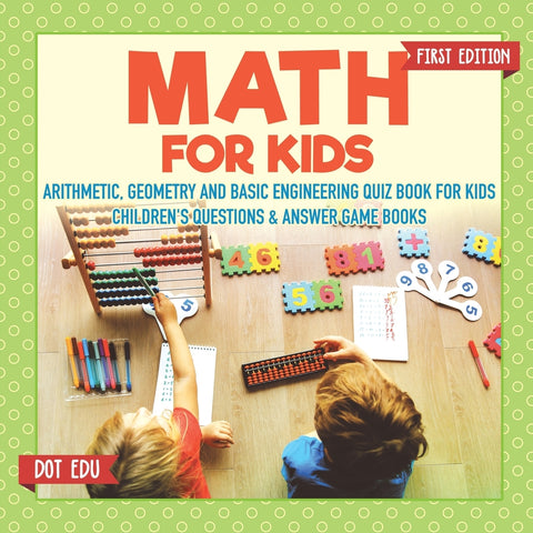 Math for Kids First Edition | Arithmetic Geometry and Basic Engineering Quiz Book for Kids | Childrens Questions & Answer Game Books