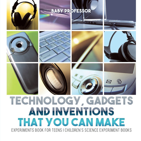 Technology Gadgets and Inventions That You Can Make - Experiments Book for Teens | Childrens Science Experiment Books