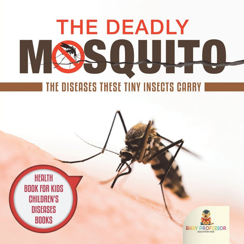 The Deadly Mosquito: The Diseases These Tiny Insects Carry - Health Book for Kids | Childrens Diseases Books
