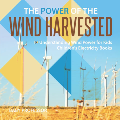 The Power of the Wind Harvested - Understanding Wind Power for Kids | Childrens Electricity Books