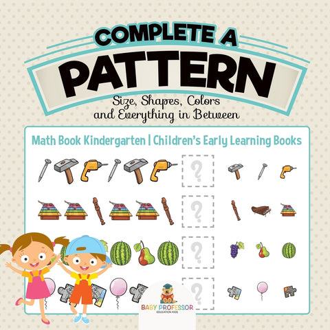 Complete a Pattern - Size Shapes Colors and Everything in Between - Math Book Kindergarten | Childrens Early Learning Books