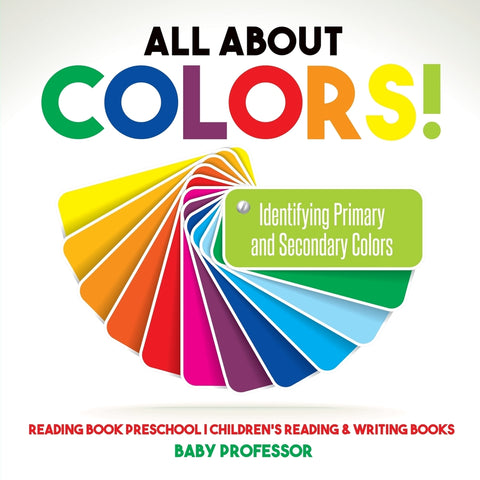 All About Colors! Identifying Primary and Secondary Colors - Reading Book Preschool | Childrens Reading & Writing Books