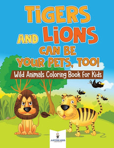 Tigers and Lions Can Be Your Pets Too! Wild Animals Coloring Book for Kids