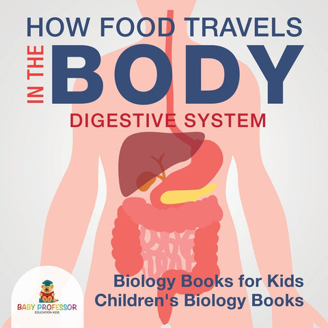 How Food Travels In The Body - Digestive System - Biology Books for Kids | Childrens Biology Books
