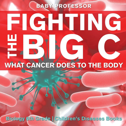 Fighting the Big C : What Cancer Does to the Body - Biology 6th Grade | Childrens Biology Books