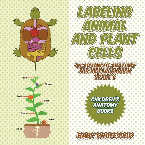 Labeling Animal and Plant Cells - An Advanced Anatomy for Kids Workbook Grade 6 | Childrens Anatomy Books