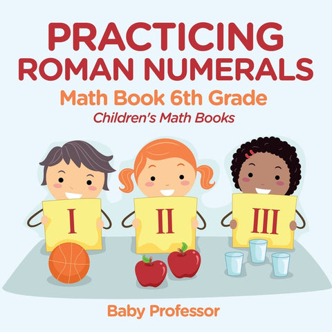 Practicing Roman Numerals - Math Book 6th Grade | Childrens Math Books