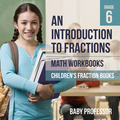 An Introduction to Fractions - Math Workbooks Grade 6 | Childrens Fraction Books