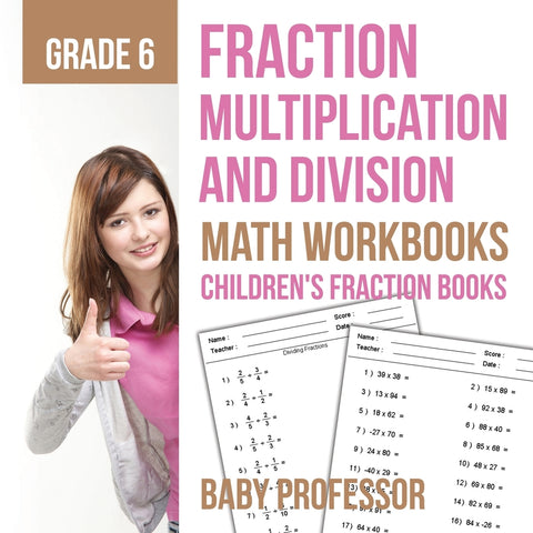Fraction Multiplication and Division - Math Workbooks Grade 6 | Childrens Fraction Books