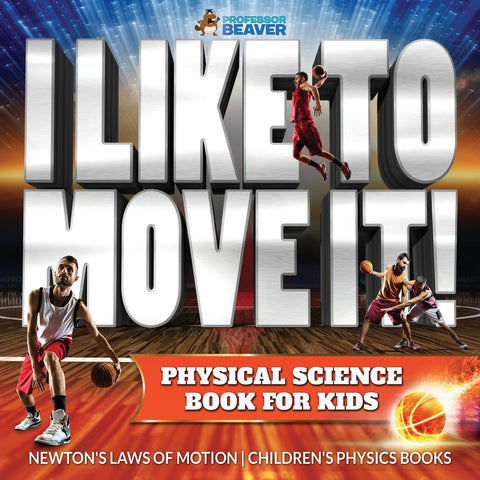 I Like To Move It! Physical Science Book for Kids - Newtons Laws of Motion | Childrens Physics Book
