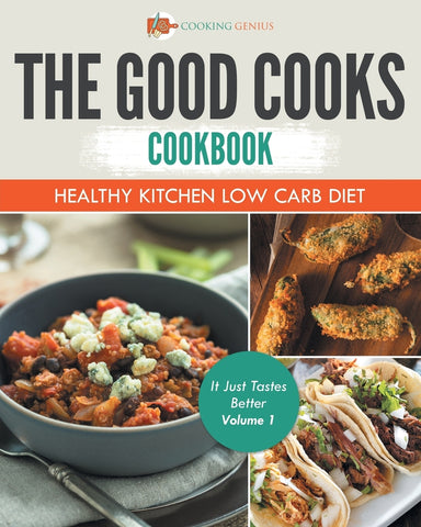 The Good Cooks Cookbook: Healthy Kitchen Low Carb Diet - It Just Tastes Better Volume 1