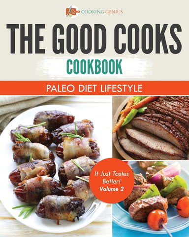 The Good Cooks Cookbook: Paleo Diet Lifestyle - It Just Tastes Better! Volume 2