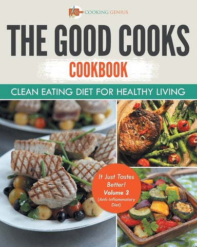 The Good Cooks Cookbook: Clean Eating Diet For Healthy Living - It Just Tastes Better! Volume 3 (Anti-Inflammatory Diet): Black and White
