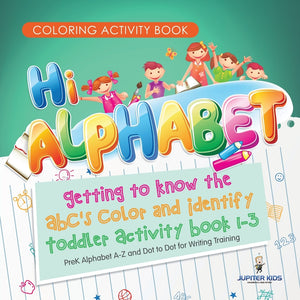 Coloring Activity Book. Hi Alphabet! Getting to Know the ABCs Color and Identify Toddler Activity Book 1-3. PreK Alphabet A-Z and Dot to Dot