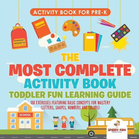 Activity Book for Prek. The Most Complete Activity Book Toddler Fun Learning Guide 100 Exercises featuring Basic Concepts for Mastery