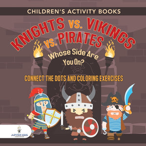 Childrens Activity Books. Knights vs. Vikings vs. Pirates : Whose Side Are You On Connect the Dots and Coloring Exercises. Creative Boosters