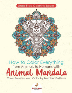 Stressfree Coloring Books. How to Color Everything from Animals to Humans with Animal Mandala Color Boosters and Color by Number Patterns