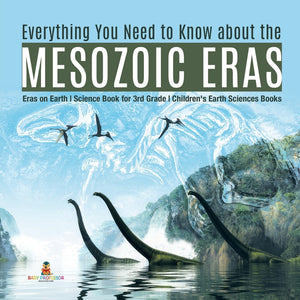Everything You Need to Know about the Mesozoic Eras - Eras on Earth - Science Book for 3rd Grade - Childrens Earth Sciences Books