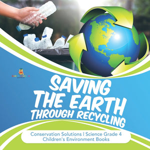 Saving the Earth through Recycling - Conservation Solutions - Science Grade 4 - Childrens Environment Books
