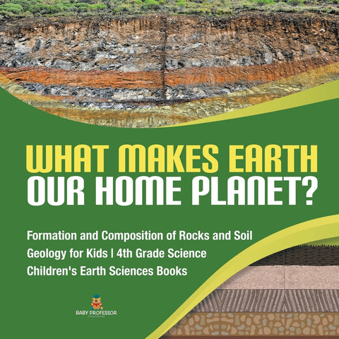 What Makes Earth Our Home Planet? | Formation and Composition of Rocks and Soil | Geology for Kids | 4th Grade Science | Children's Earth Sciences Books