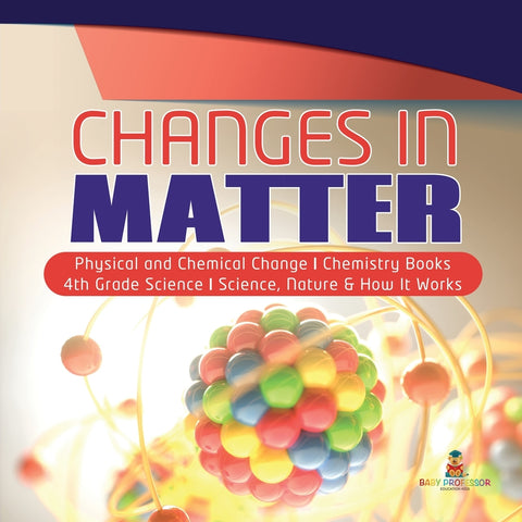 Changes in Matter | Physical and Chemical Change | Chemistry Books | 4th Grade Science | Science, Nature & How It Works