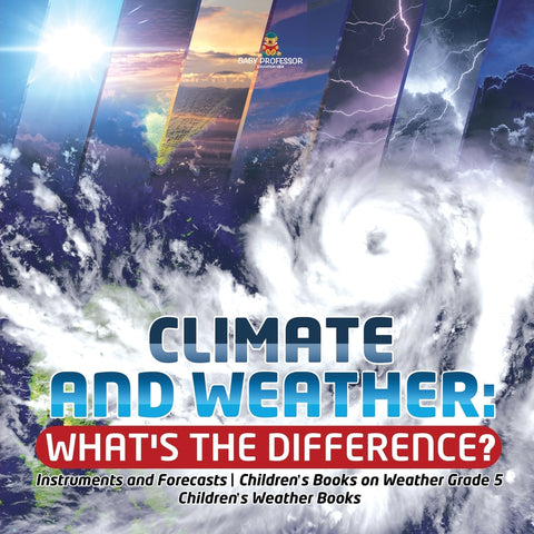 Climate and Weather: Whats the Difference - Instruments and Forecasts - Childrens Books on Weather Grade 5 - Childrens Weather Books