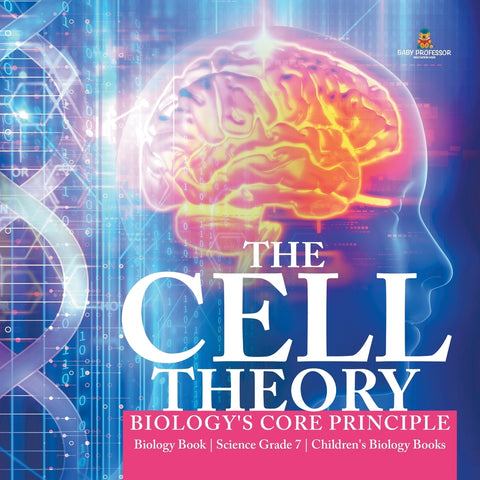 The Cell Theory - Biologys Core Principle - Biology Book - Science Grade 7 - Childrens Biology Books