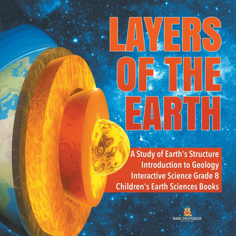 Layers of the Earth - A Study of Earths Structure - Introduction to Geology - Interactive Science Grade 8 - Childrens Earth Sciences Books